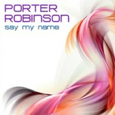Porter Robinson - Say My Name - Original Mix