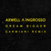 AXWELL /\ INGROSSO - DREAM BIGGER (GARMIANI REMIX) [FREE DOWNLOAD]